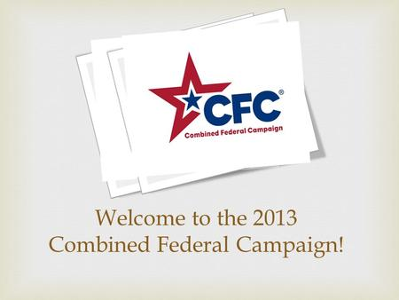 Welcome to the 2013 Combined Federal Campaign!.  O nce-a-year, in-the-workplace charitable drive exclusively for Federal employees: Military, Civilian.