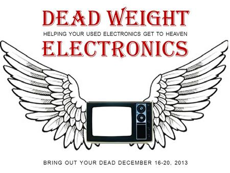 Dead Weight HELPING YOUR USED ELECTRONICS GET TO HEAVEN BRING OUT YOUR DEAD DECEMBER 16-20, 2013 Electronics.