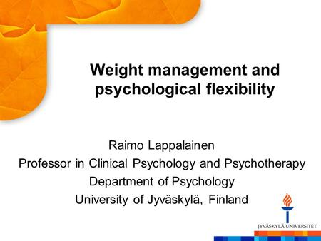 Weight management and psychological flexibility Raimo Lappalainen Professor in Clinical Psychology and Psychotherapy Department of Psychology University.