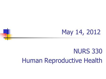 May 14, 2012 NURS 330 Human Reproductive Health. Grades DateAssignmentPossible Points 4/9/12In-Class #15 4/16/12In-Class #210 4/23/12In-Class #35 4/30/12Mid-term100.