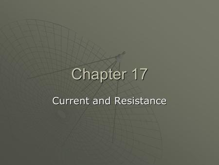 Chapter 17 Current and Resistance. General Physics Current, Resistance, and Power Ch 17, Secs. 1–4, 6–7 (skip Sec. 5)