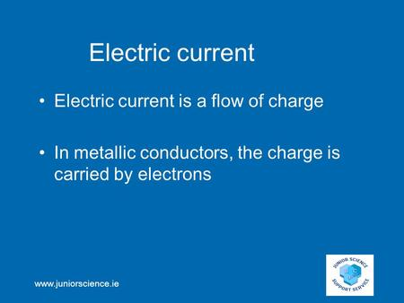 Www.juniorscience.ie Electric current Electric current is a flow of charge In metallic conductors, the charge is carried by electrons.