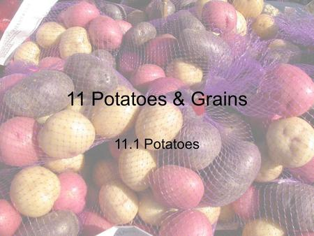 11 Potatoes & Grains 11.1 Potatoes. Objectives Outline methods to select receive, and store potatoes Describe physical properties of potatoes Distinguish.