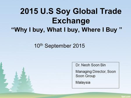 "2015 U.S Soy Global Trade Exchange ""Why I buy, What I buy, Where I Buy "" 10 th September 2015 Dr. Neoh Soon Bin Managing Director, Soon Soon Group Malaysia."