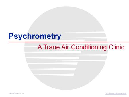 A Trane Air Conditioning Clinic Psychrometry Air Conditioning Clinic TRG-TRC001-EN © American Standard Inc. 1999.