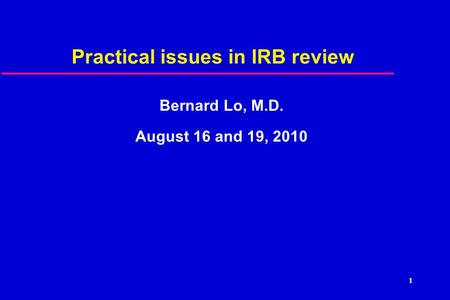 Practical issues in IRB review Bernard Lo, M.D. August 16 and 19, 2010 1.