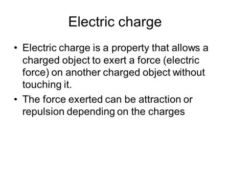 Electric charge Electric charge is a property that allows a charged object to exert a force (electric force) on another charged object without touching.