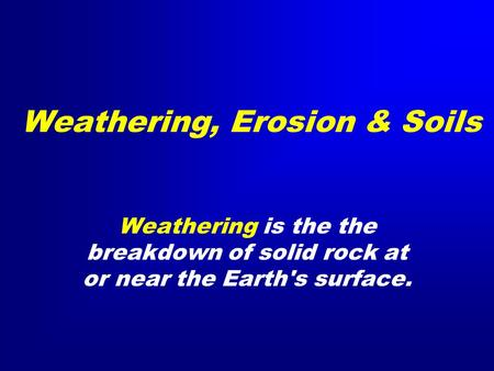 Weathering, Erosion & Soils Weathering is the the breakdown of solid rock at or near the Earth's surface.