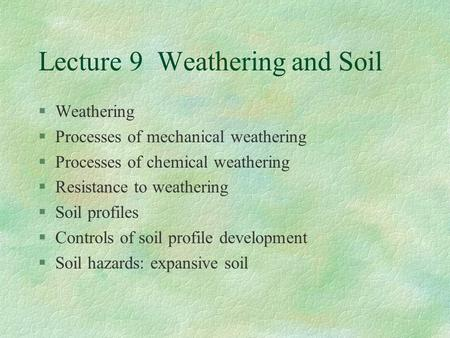 Lecture 9 Weathering <strong>and</strong> <strong>Soil</strong> §Weathering §Processes of mechanical weathering §Processes of chemical weathering §Resistance to weathering §<strong>Soil</strong> profiles.