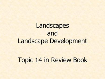 Landscapes and Landscape Development Topic 14 in Review Book.