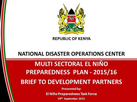 NATIONAL DISASTER OPERATIONS <strong>CENTER</strong> MULTI SECTORAL EL NIÑO PREPAREDNESS PLAN - 2015/16 BRIEF TO DEVELOPMENT PARTNERS Presented by: El Niño Preparedness.