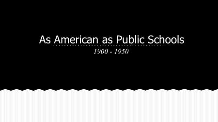 As American as Public Schools 1900 - 1950. 80% of 500 students said they would rather work than attend school 6% of students graduated in 1900 50% of.