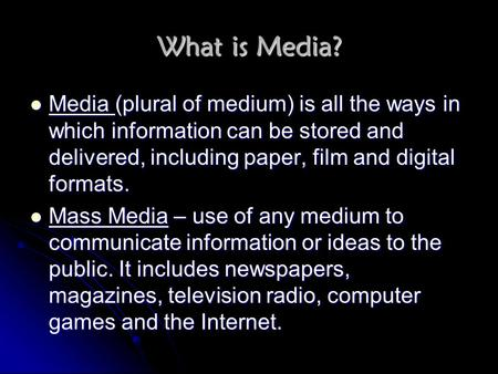 What is Media? Media (plural of medium) is all the ways in which information can be stored and delivered, including paper, film and digital formats. Mass.