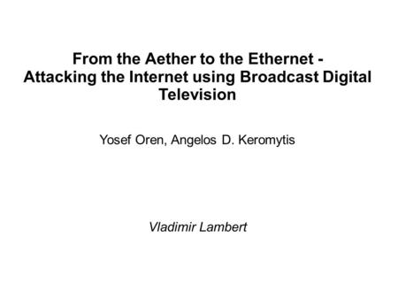 From the Aether to the Ethernet - Attacking the Internet using Broadcast Digital Television Yosef Oren, Angelos D. Keromytis Vladimir Lambert.