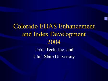 Colorado EDAS Enhancement and Index Development 2004 Tetra Tech, Inc. and Utah State University.