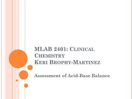 MLAB 2401: C LINICAL C HEMISTRY K ERI B ROPHY -M ARTINEZ Assessment of Acid-Base Balance.