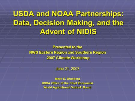 USDA and NOAA Partnerships: Data, Decision Making, and the Advent of NIDIS Presented to the NWS Eastern Region and Southern Region 2007 Climate Workshop.