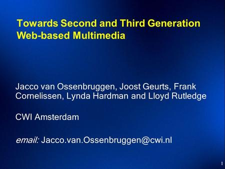 1 Towards Second and Third Generation Web-based Multimedia Jacco van Ossenbruggen, Joost Geurts, Frank Cornelissen, Lynda Hardman and Lloyd Rutledge CWI.