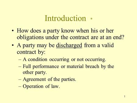 1 Introduction * How does a party know when his or her obligations under the contract are at an end? A party may be discharged from a valid contract by: