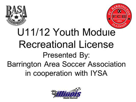 U11/12 Youth Module Recreational License Presented By: Barrington Area Soccer Association in cooperation with IYSA.