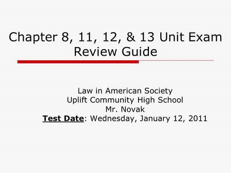 Chapter 8, 11, 12, & 13 Unit Exam Review Guide Law in American Society Uplift Community High School Mr. Novak Test Date: Wednesday, January 12, 2011.