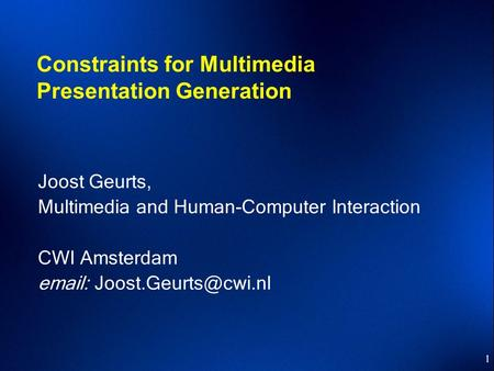 1 Constraints for Multimedia Presentation Generation Joost Geurts, Multimedia and Human-Computer Interaction CWI Amsterdam