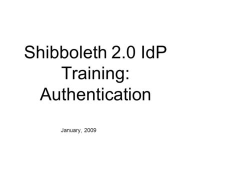 Shibboleth 2.0 IdP Training: Authentication January, 2009.
