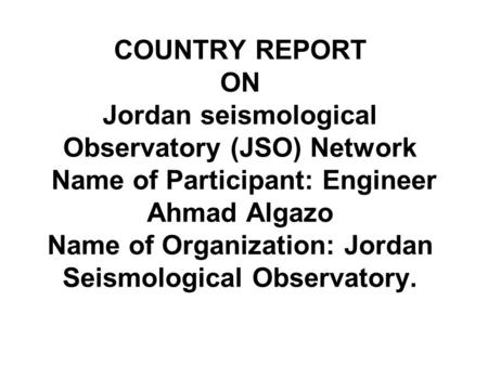 COUNTRY REPORT ON Jordan seismological Observatory (JSO) Network Name of Participant: Engineer Ahmad Algazo Name of Organization: Jordan Seismological.