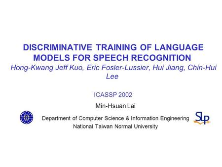 DISCRIMINATIVE TRAINING OF LANGUAGE MODELS FOR SPEECH RECOGNITION Hong-Kwang Jeff Kuo, Eric Fosler-Lussier, Hui Jiang, Chin-Hui Lee ICASSP 2002 Min-Hsuan.