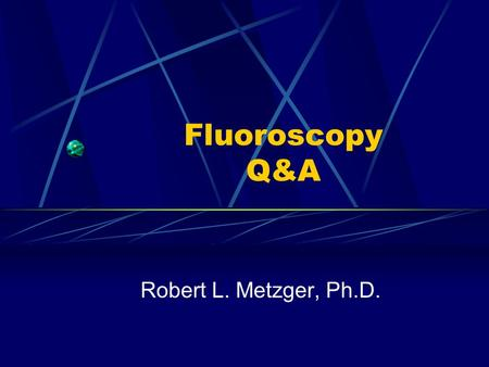 Fluoroscopy Q&A Robert L. Metzger, Ph.D..