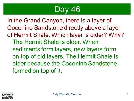 1 Daily Warm-Up Exercises Day 46 In the Grand Canyon, there is a layer of Coconino Sandstone directly above a layer of Hermit Shale. Which layer is older?