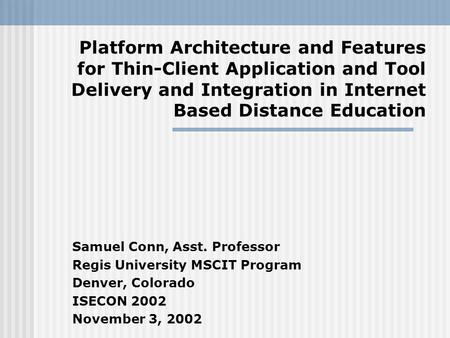 Platform Architecture and Features for Thin-Client Application and Tool Delivery and Integration in Internet Based Distance Education Samuel Conn, Asst.