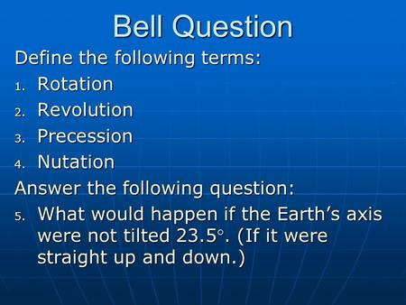 Bell Question Define the following terms: 1. Rotation 2. Revolution 3. Precession 4. Nutation Answer the following question: 5. What would happen if the.