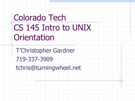 Colorado Tech CS 145 Intro to UNIX Orientation T'Christopher Gardner 719-337-3909