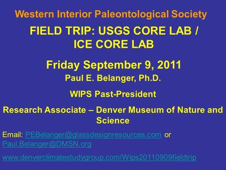 FIELD TRIP: USGS CORE LAB / ICE CORE LAB Friday September 9, 2011 Western Interior Paleontological Society Paul E. Belanger, Ph.D. WIPS Past-President.