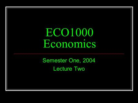 ECO1000 Economics Semester One, 2004 Lecture Two.