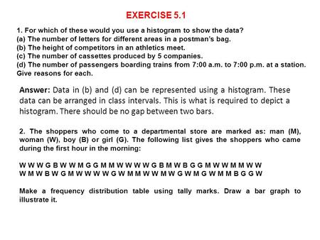 EXERCISE 5.1 1. For which of these would you use a histogram to show the data? (a) The number of letters for different areas in a postman's bag. (b) The.