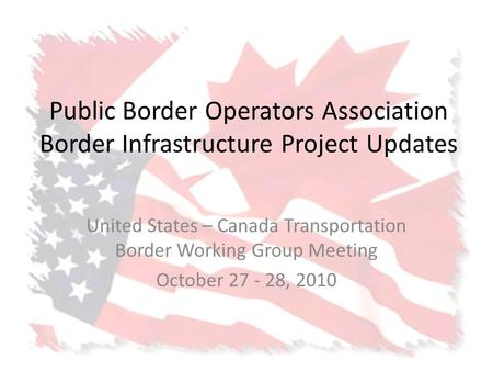 Public Border Operators Association Border Infrastructure Project Updates United States – Canada Transportation Border Working Group Meeting October 27.