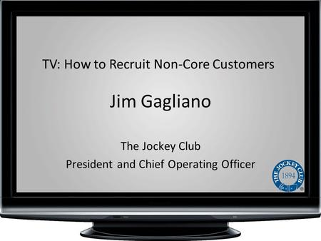 Jim Gagliano The Jockey Club President and Chief Operating Officer TV: How to Recruit Non-Core Customers.