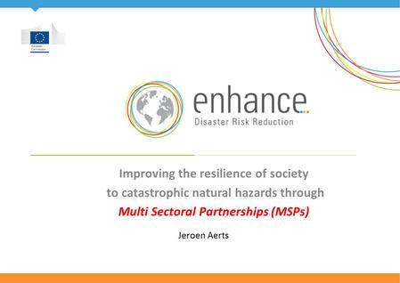 Improving the resilience of society to catastrophic natural hazards through Multi Sectoral Partnerships (MSPs) Jeroen Aerts.