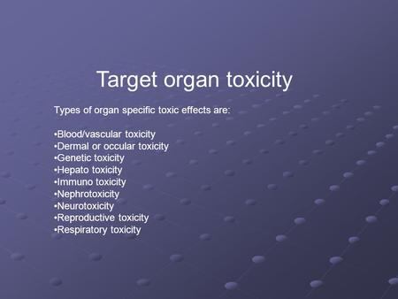 Target organ toxicity Types of organ specific toxic effects are: Blood/vascular toxicity Dermal or occular toxicity Genetic toxicity Hepato toxicity Immuno.