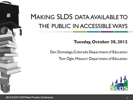 2012 SLDS P-20W Best Practice Conference 1 M AKING SLDS DATA AVAILABLE TO THE PUBLIC IN ACCESSIBLE WAYS Tuesday, October 30, 2012 Dan Domalaga, Colorado.