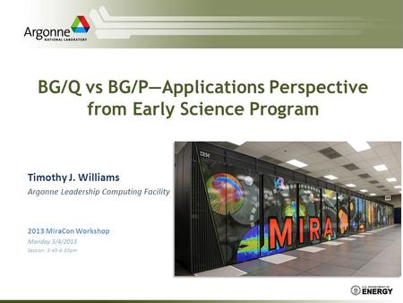 BG/Q vs BG/P—Applications Perspective from Early Science Program Timothy J. Williams Argonne Leadership Computing Facility 2013 MiraCon Workshop Monday.