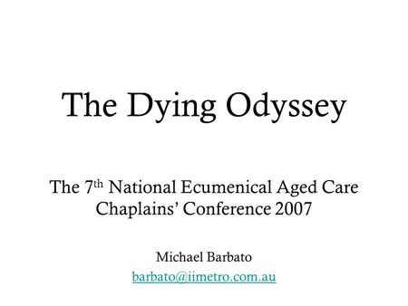 The Dying Odyssey The 7 th National Ecumenical Aged Care Chaplains' Conference 2007 Michael Barbato