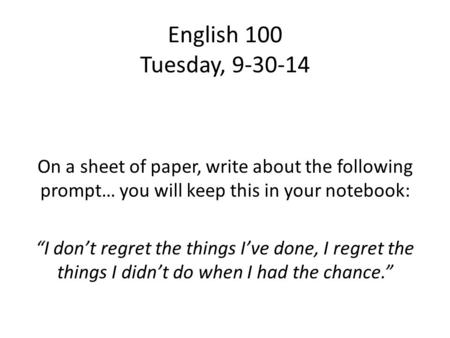 "English 100 Tuesday, 9-30-14 On a sheet of paper, write about the following prompt… you will keep this in your notebook: ""I don't regret the things I've."