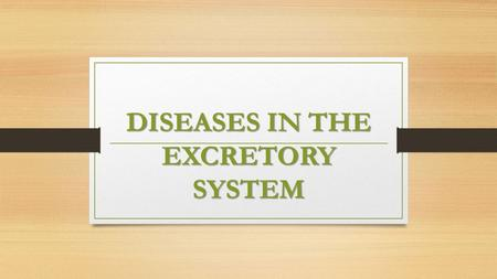 DISEASES IN THE EXCRETORY SYSTEM. Disposal of liquid waste from human body is done by the excretory system. The system consisting of two kidneys, two.