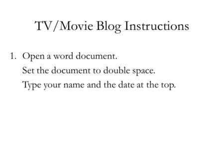 TV/Movie Blog Instructions 1.Open a word document. Set the document to double space. Type your name and the date at the top.