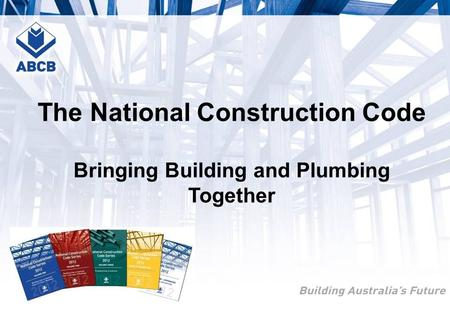 The National Construction Code Bringing Building and Plumbing Together.