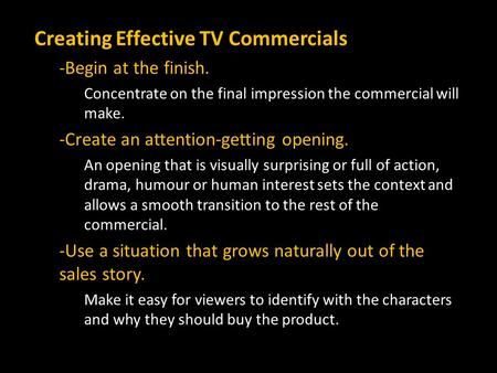 Creating Effective TV Commercials -Begin at the finish. Concentrate on the final impression the commercial will make. -Create an attention-getting opening.