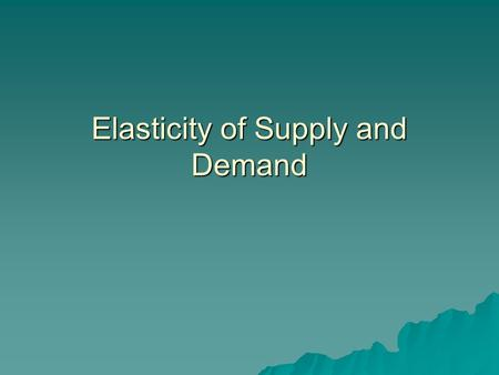 Elasticity of Supply and Demand. Elasticity and Inelasticity  Price elasticity of demand is the response of quantity demanded to a change in price (elasticity.